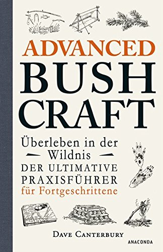Advanced Bushcraft - Überleben in der Wildnis: Der ultimative Praxisführer für Fortgeschrittene